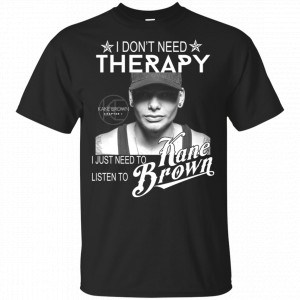 I Don't Need Therapy I Just Need To Listen To Kane Brown Shirt, Hoodie, Tank New Designs