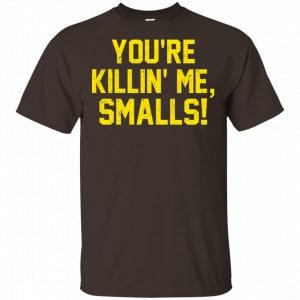 You're Killin' Me Smalls Shirt, Hoodie, Tank Apparel 2
