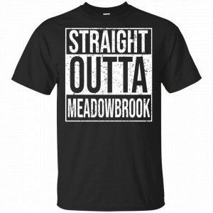 Straight Outta Meadowbrook Shirt, Hoodie, Tank New Designs