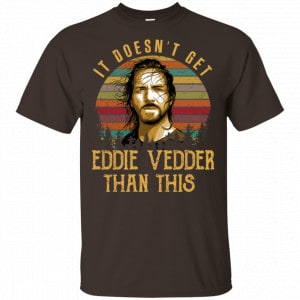 It Doesn't Get Eddie Vedder Than This Shirt, Hoodie, Tank New Designs