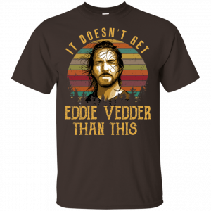 It Doesn't Get Eddie Vedder Than This Shirt, Hoodie, Tank