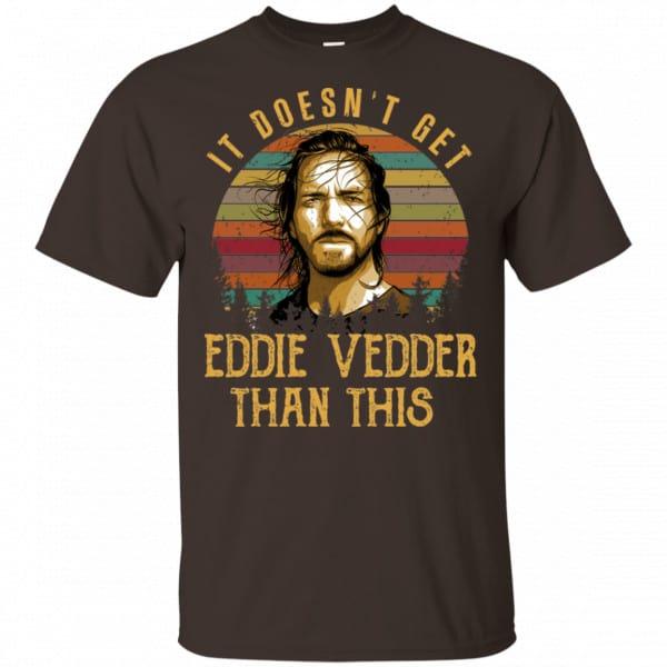 It Doesn't Get Eddie Vedder Than This Shirt, Hoodie, Tank