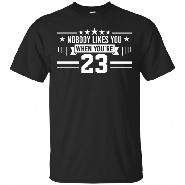 Nobody Likes You When You're 23 Shirt, Hoodie, Tank