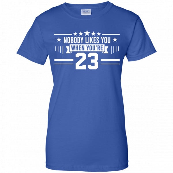 Nobody Likes You When You're 23 Shirt, Hoodie, Tank Best Selling 14