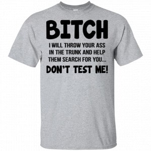 Bitch I Will Throw Your Ass In The Trunk And Help Them Search For You Don't Test Me Shirt, Hoodie, Tank New Designs