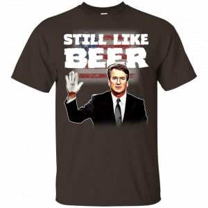 """Still Like Beer"" Judge Kavanaugh Shirt, Hoodie, Tank New Designs"