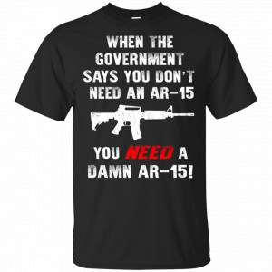 When The Government Says You Don't Need An Ar-15 You Need A Ar-15 Shirt, Hoodie, Tank New Designs