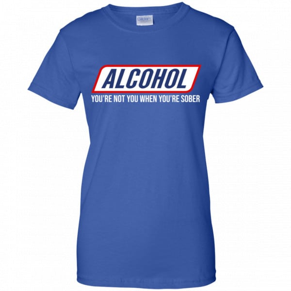 Alcohol You're Not You When You're Sober Shirt, Hoodie, Tank New Designs