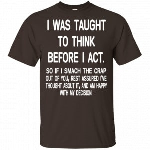 I Was Taught To Think Before I Act So If I Smack The Crap Out Of You Shirt, Hoodie, Tank New Designs