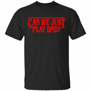 Stranger Things Can We Just Play DnD Shirt, Hoodie, Tank New Designs