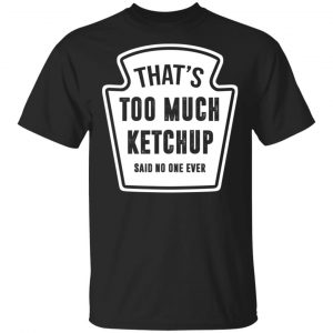 That's Too Much Ketchup Said No One Ever Shirt, Hoodie, Tank Funny Quotes
