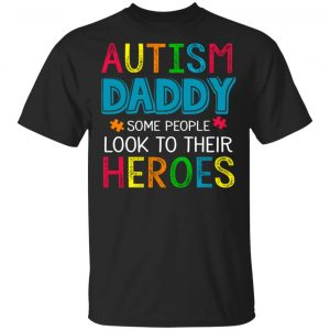Autism Daddy Some People Look To Their Heroes Shirt, Hoodie, Tank New Designs