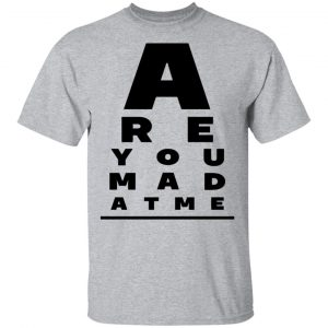 Are You Mad At Me Shirt, Hoodie, Tank New Designs