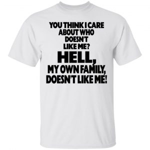 You Think I Care About Who Doesn't Like Me Shirt, Hoodie, Tank Apparel 2