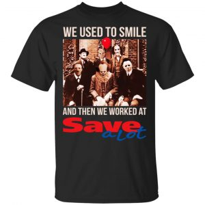 We Used To Smile And Then We Worked At Save A Lot Shirt, Hoodie, Tank Apparel