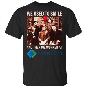 We Used To Smile And Then We Worked At Sam's Club Shirt, Hoodie, Tank Apparel