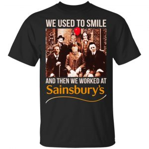 We Used To Smile And Then We Worked At Sainsbury's Shirt, Hoodie, Tank Apparel