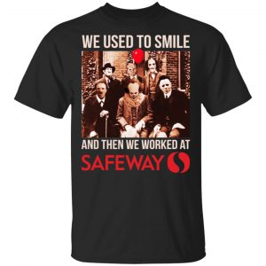 We Used To Smile And Then We Worked At Safeway Shirt, Hoodie, Tank Apparel