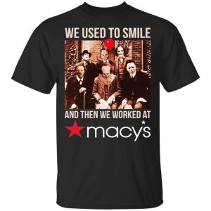 We Used To Smile And Then We Worked At Macy's Shirt, Hoodie, Tank Apparel