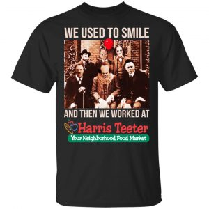 We Used To Smile And Then We Worked At Harris Teeter Shirt, Hoodie, Tank Apparel