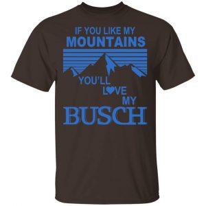 If You Like Mountains You'll Love My Busch Shirt, Hoodie, Tank
