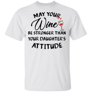 May Your Wine Be Stronger Than Your Daughter's Attitude Shirt, Hoodie, Tank