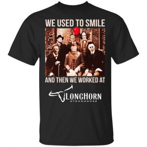 We Used To Smile And Then We Worked At LongHorn Steakhouse Shirt, Hoodie, Tank Apparel