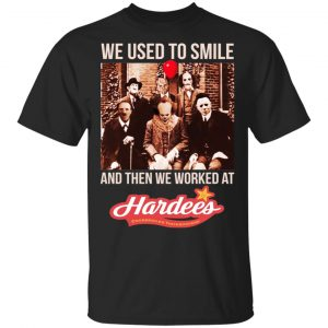 We Used To Smile And Then We Worked At Hardee's Shirt, Hoodie, Tank Apparel