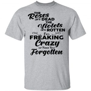 The Roses Are Dead The Violets Are Rotten I'm Freaking Crazy Or Have You Forgotten Shirt, Hoodie, Tank