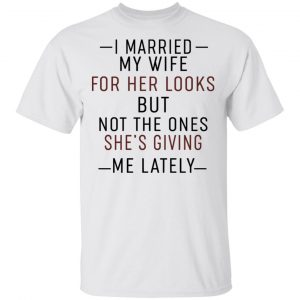 I Married My Wife For Her Looks But Not The Ones She's Giving Me Lately Shirt, Hoodie, Tank