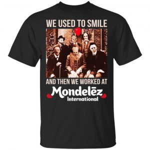 We Used To Smile And Then We Worked At Mondelez International Shirt, Hoodie, Tank Apparel
