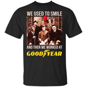 We Used To Smile And Then We Worked At Goodyear Shirt, Hoodie, Tank