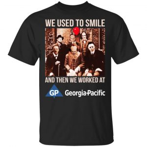 We Used To Smile And Then We Worked At Georgia-Pacific Shirt, Hoodie, Tank Apparel