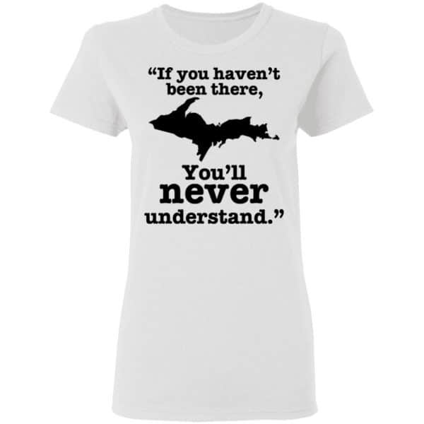 If You Haven't Been There You'll Never Understand Yoopers Shirt, Hoodie, Tank