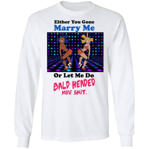 Either You Gone Marry Me Or Let Me Do Bald Headed Hoe Shirt, Hoodie, Tank