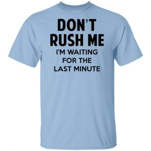 Don't Rush Me I'm Waiting For The Last Minute Shirt, Hoodie, Tank New Designs
