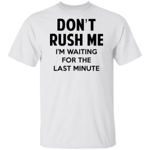 Don't Rush Me I'm Waiting For The Last Minute Shirt, Hoodie, Tank