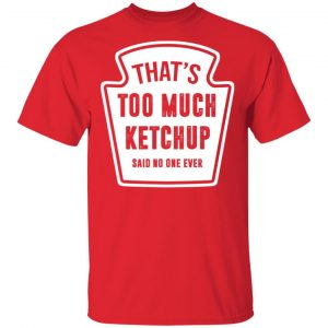 That's Too Much Ketchup Said No One Ever T-Shirts Funny Quotes
