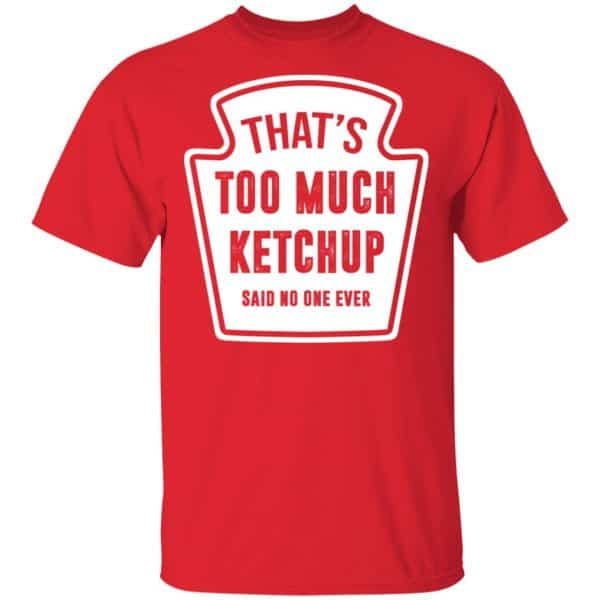 That's Too Much Ketchup Said No One Ever T-Shirts