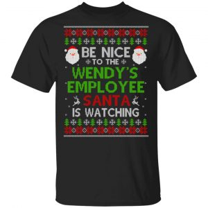 Be Nice To The Wendy's Employee Santa Is Watching Christmas Sweater, Shirt, Hoodie Christmas