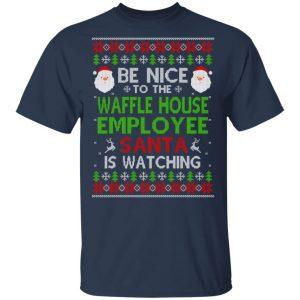 Be Nice To The Waffle House Employee Santa Is Watching Christmas Sweater, Shirt, Hoodie Christmas