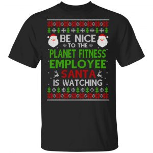 Be Nice To The Planet Fitness Employee Santa Is Watching Christmas Sweater, Shirt, Hoodie Christmas