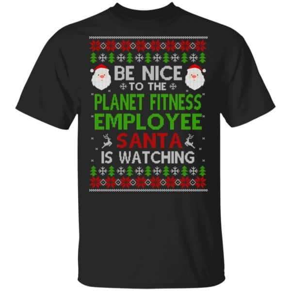 Be Nice To The Planet Fitness Employee Santa Is Watching Christmas Sweater, Shirt, Hoodie Christmas 3
