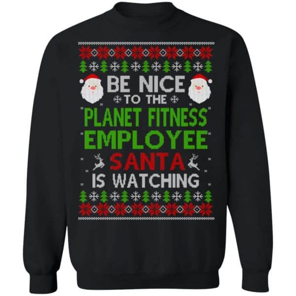Be Nice To The Planet Fitness Employee Santa Is Watching Christmas Sweater, Shirt, Hoodie Christmas 11
