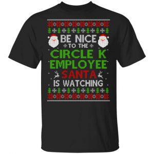 Be Nice To The Circle K Employee Santa Is Watching Christmas Sweater, Shirt, Hoodie Christmas