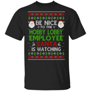 Be Nice To The Hobby Lobby Employee Santa Is Watching Christmas Sweater, Shirt, Hoodie Christmas