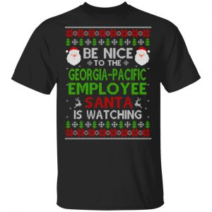 Be Nice To The Georgia-Pacific Employee Santa Is Watching Christmas Sweater, Shirt, Hoodie Christmas