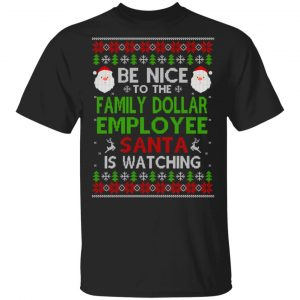 Be Nice To The Family Dollar Employee Santa Is Watching Christmas Sweater, Shirt, Hoodie Christmas