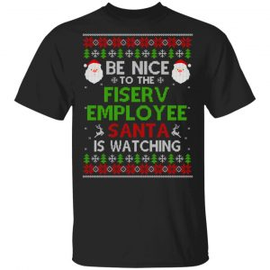 Be Nice To The Fiserv Employee Santa Is Watching Christmas Sweater, Shirt, Hoodie Christmas
