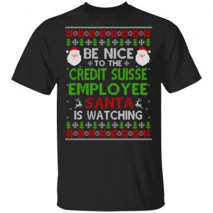Be Nice To The Credit Suisse Employee Santa Is Watching Christmas Sweater, Shirt, Hoodie Christmas